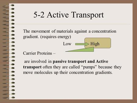 The movement of materials against a concentration gradient. (requires energy) Carrier Proteins – are involved in passive transport and Active transport.