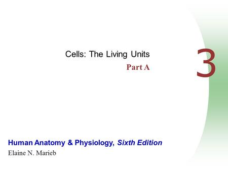 Human Anatomy & Physiology, Sixth Edition Elaine N. Marieb 3 Cells: The Living Units Part A.