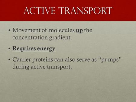 Active Transport Movement of molecules up the concentration gradient.Movement of molecules up the concentration gradient. Requires energy Requires energy.