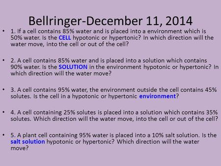 Bellringer-December 11, 2014 1. If a cell contains 85% water and is placed into a environment which is 50% water. Is the CELL hypotonic or hypertonic?