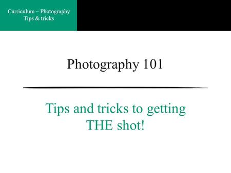 Curriculum ~ Photography Tips & tricks Photography 101 Tips and tricks to getting THE shot!