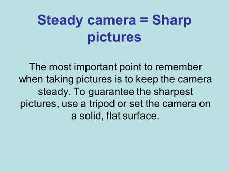 Steady camera = Sharp pictures The most important point to remember when taking pictures is to keep the camera steady. To guarantee the sharpest pictures,