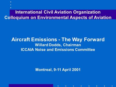 International Civil Aviation Organization Colloquium on Environmental Aspects of Aviation Aircraft Emissions - The Way Forward Willard Dodds, Chairman.