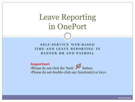 SELF-SERVICE WEB-BASED TIME AND LEAVE REPORTING IN BANNER HR AND PAYROLL Leave Reporting in OnePort Important: Please do not click the 'back' button. Please.