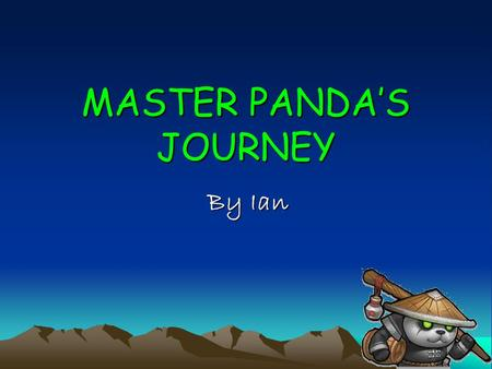 MASTER PANDA'S JOURNEY By Ian. Chapter 1 Long time ago, there was a orphan panda, his parents die when he was a kid, except himself, no one knew who he.