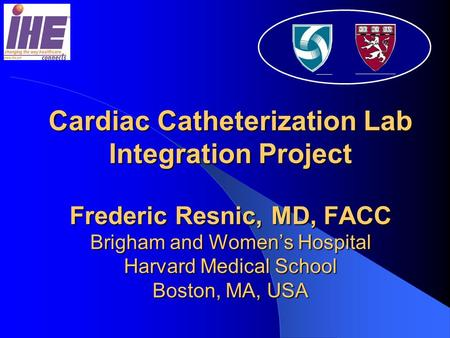Cardiac Catheterization Lab Integration Project Frederic Resnic, MD, FACC Brigham and Women's Hospital Harvard Medical School Boston, MA, USA.