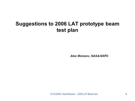 10/10/2005 Alex Moiseev 2006 LAT Beam test 1 Suggestions to 2006 LAT prototype beam test plan Alex Moiseev, NASA/GSFC.