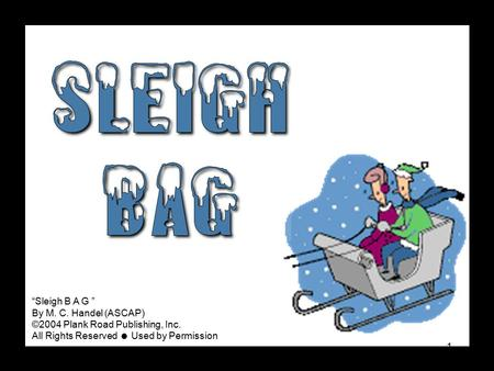 "1 ""Sleigh B A G "" By M. C. Handel (ASCAP) ©2004 Plank Road Publishing, Inc. All Rights Reserved  Used by Permission."