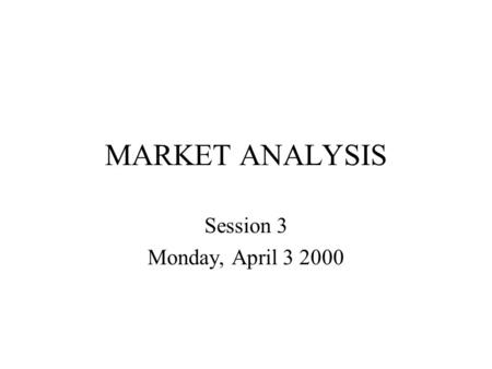MARKET ANALYSIS Session 3 Monday, April 3 2000. SESSION OUTLINE Company's micro and macro-environment Analysis of product demand –static –dynamic Competitive.