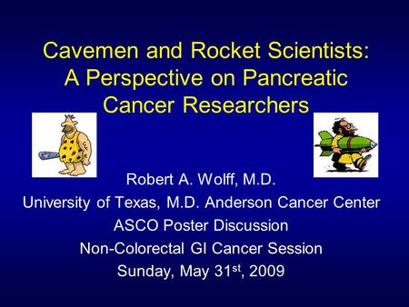 Cavemen and Rocket Scientists: A Perspective on Pancreatic Cancer Researchers Robert A. Wolff, M.D. University of Texas, M.D. Anderson Cancer Center ASCO.