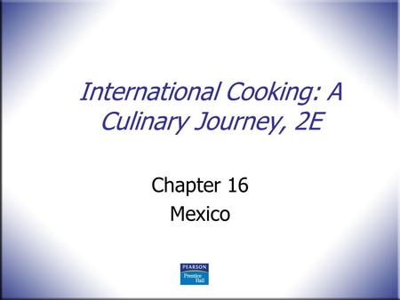 International Cooking: A Culinary Journey, 2E Chapter 16 Mexico.