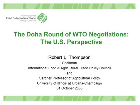 The Doha Round of WTO Negotiations: The U.S. Perspective Robert L. Thompson Chairman International Food & Agricultural Trade Policy Council and Gardner.