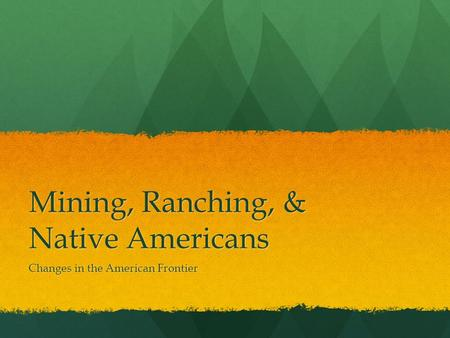 Mining, Ranching, & Native Americans Changes in the American Frontier.
