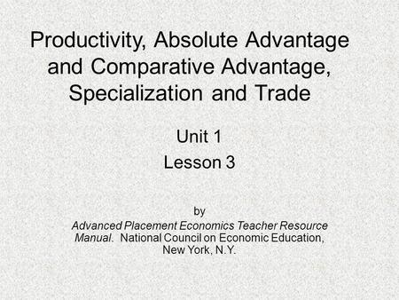 Productivity, Absolute Advantage and Comparative Advantage, Specialization and Trade Unit 1 Lesson 3 by Advanced Placement Economics Teacher Resource Manual.
