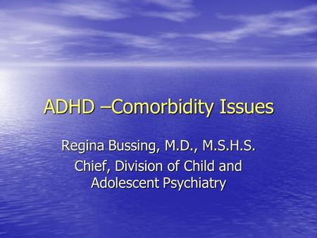 ADHD –Comorbidity Issues Regina Bussing, M.D., M.S.H.S. Chief, Division of Child and Adolescent Psychiatry.