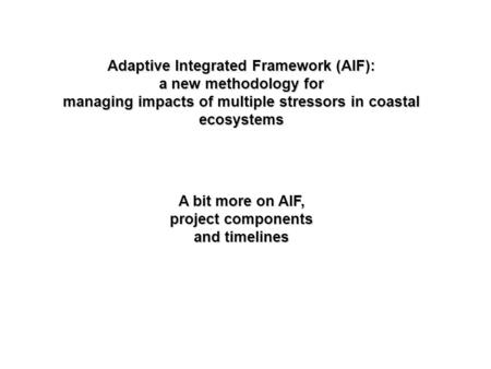 Adaptive Integrated Framework (AIF): a new methodology for managing impacts of multiple stressors in coastal ecosystems A bit more on AIF, project components.