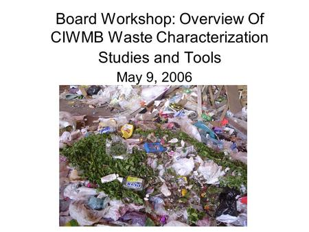 Board Workshop: Overview Of CIWMB Waste Characterization Studies and Tools May 9, 2006.