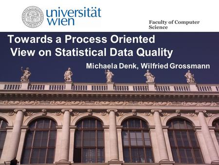 Towards a Process Oriented View on Statistical Data Quality Michaela Denk, Wilfried Grossmann.