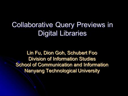 Collaborative Query Previews in Digital Libraries Lin Fu, Dion Goh, Schubert Foo Division of Information Studies School of Communication and Information.