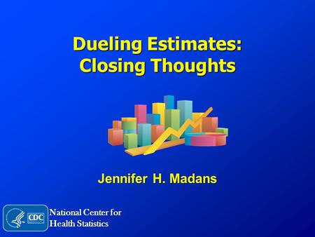 Dueling Estimates: Closing Thoughts Jennifer H. Madans National Center for Health Statistics.