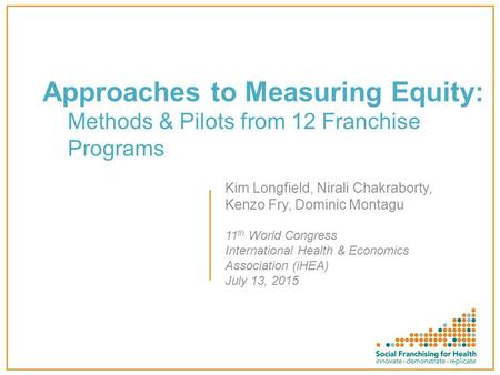Approaches to Measuring Equity: Methods & Pilots from 12 Franchise Programs Kim Longfield, Nirali Chakraborty, Kenzo Fry, Dominic Montagu 11 th World Congress.