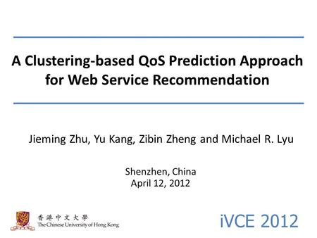 A Clustering-based QoS Prediction Approach for Web Service Recommendation Shenzhen, China April 12, 2012 Jieming Zhu, Yu Kang, Zibin Zheng and Michael.