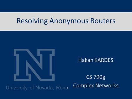 University of Nevada, Reno Resolving Anonymous Routers Hakan KARDES CS 790g Complex Networks.