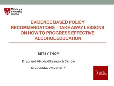 EVIDENCE BASED POLICY RECOMMENDATIONS – TAKE AWAY LESSONS ON HOW TO PROGRESS EFFECTIVE ALCOHOL EDUCATION BETSY THOM Drug and Alcohol Research Centre MIDDLESEX.