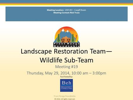© 2014. All rights reserved. Front Range Roundtable Landscape Restoration Team— Wildlife Sub-Team Meeting #19 Thursday, May 29, 2014, 10:00 am – 3:00pm.