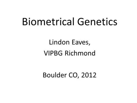 Biometrical Genetics Lindon Eaves, VIPBG Richmond Boulder CO, 2012.