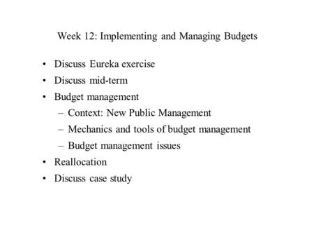 Week 12: Implementing and Managing Budgets Discuss Eureka exercise Discuss mid-term Budget management –Context: New Public Management –Mechanics and tools.