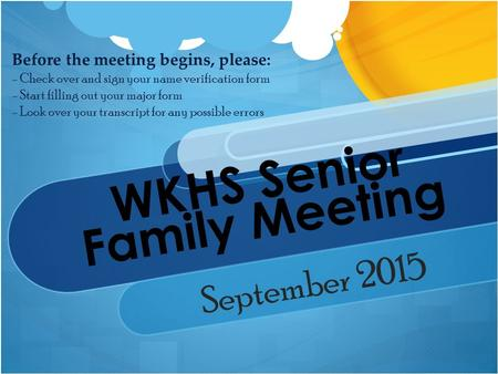 WKHS Senior Family Meeting September 2015 Before the meeting begins, please: - Check over and sign your name verification form - Start filling out your.