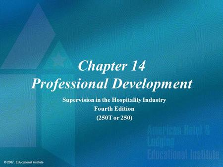 © 2007, Educational Institute Chapter 14 Professional Development Supervision in the Hospitality Industry Fourth Edition (250T or 250)