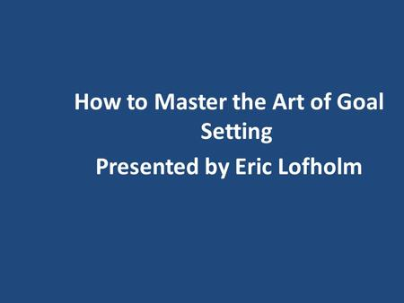 How to Master the Art of Goal Setting Presented by Eric Lofholm.