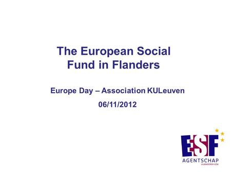The European Social Fund in Flanders Europe Day – Association KULeuven 06/11/2012.