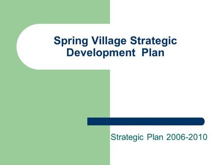 Spring Village Strategic Development Plan Strategic Plan 2006-2010.