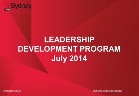 Sydneytafe.edu.aureal skills, endless possibilities LEADERSHIP DEVELOPMENT PROGRAM July 2014.
