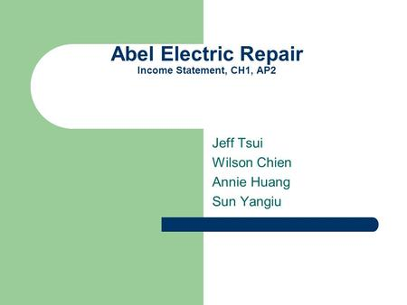 Abel Electric Repair Income Statement, CH1, AP2 Jeff Tsui Wilson Chien Annie Huang Sun Yangiu.
