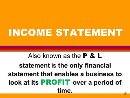 INCOME STATEMENT Also known as the P & L statement is the only financial statement that enables a business to look at its PROFIT over a period of time.