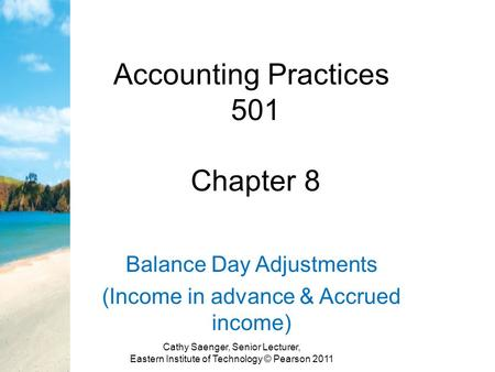 Accounting Practices 501 Chapter 8 Balance Day Adjustments (Income in advance & Accrued income) Cathy Saenger, Senior Lecturer, Eastern Institute of Technology.