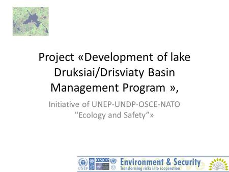 "Project «Development of lake Druksiai/Drisviaty Basin Management Program », Initiative of UNEP-UNDP-OSCE-NATO Ecology and Safety""»"