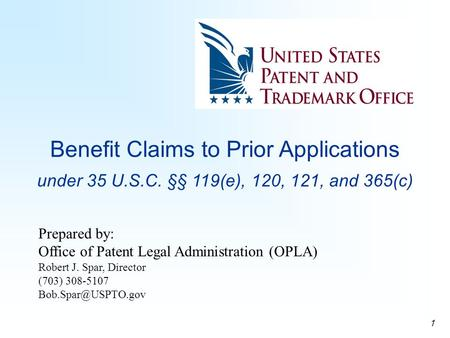 1 Benefit Claims to Prior Applications under 35 U.S.C. §§ 119(e), 120, 121, and 365(c) Prepared by: Office of Patent Legal Administration (OPLA) Robert.