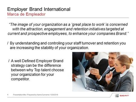 "1 Presentation title / Prepared by Name Surname / 1/29/2016 Employer Brand International ""The image of your organization as a 'great place to work' is."