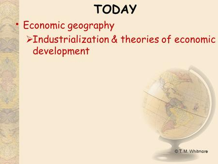 © T. M. Whitmore TODAY Economic geography  Industrialization & theories of economic development.