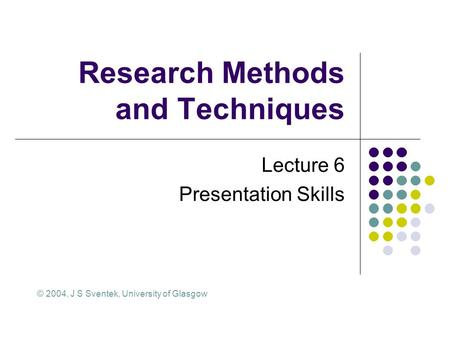 Research Methods and Techniques Lecture 6 Presentation Skills © 2004, J S Sventek, University of Glasgow.