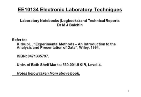 "1 EE10134 Electronic Laboratory Techniques Laboratory Notebooks (Logbooks) and Technical Reports Dr M J Balchin Refer to: Kirkup L, ""Experimental Methods."