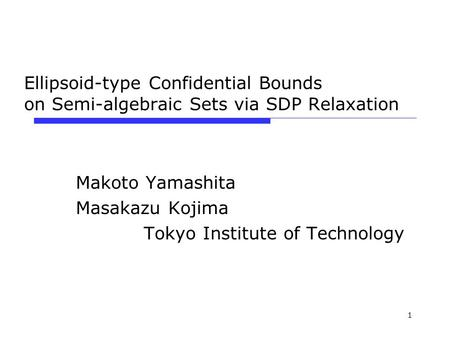1 Ellipsoid-type Confidential Bounds on Semi-algebraic Sets via SDP Relaxation Makoto Yamashita Masakazu Kojima Tokyo Institute of Technology.