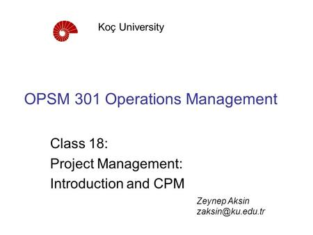 OPSM 301 Operations Management Class 18: Project Management: Introduction and CPM Koç University Zeynep Aksin