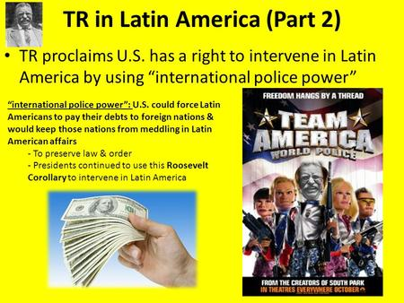 "TR in Latin America (Part 2) TR proclaims U.S. has a right to intervene in Latin America by using ""international police power"" ""international police power"":"
