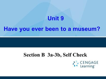 Unit 9 Have you ever been to a museum? Section B 3a-3b, Self Check.
